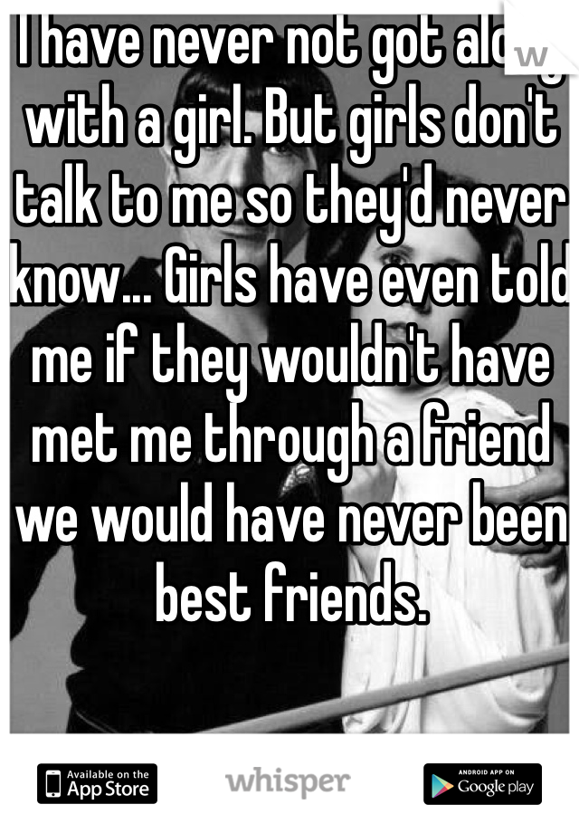I have never not got along with a girl. But girls don't talk to me so they'd never know... Girls have even told me if they wouldn't have met me through a friend we would have never been best friends.