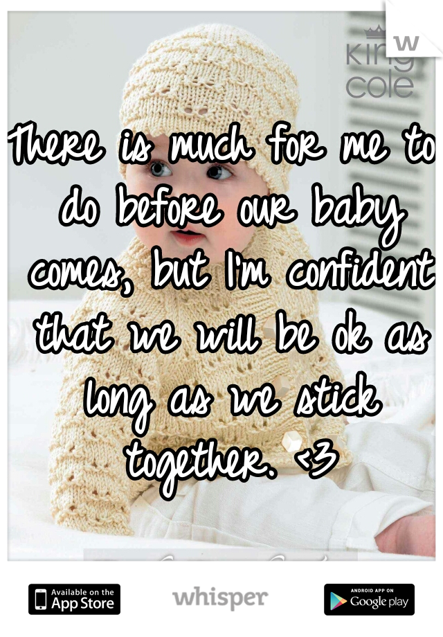 There is much for me to do before our baby comes, but I'm confident that we will be ok as long as we stick together. <3