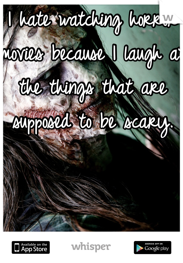 I hate watching horror movies because I laugh at the things that are supposed to be scary.