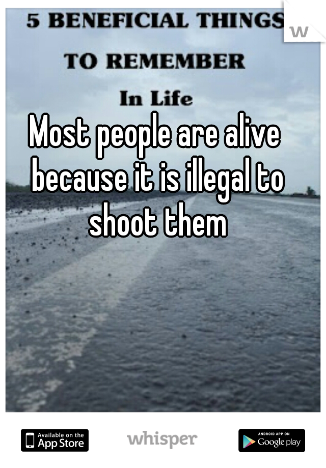 Most people are alive because it is illegal to shoot them