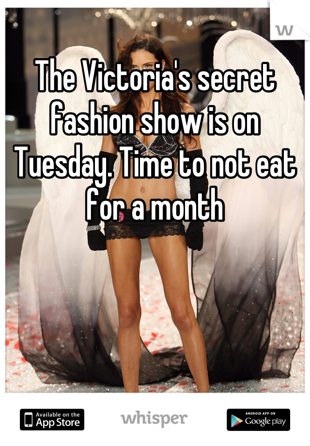 The Victoria's secret fashion show is on Tuesday. Time to not eat for a month