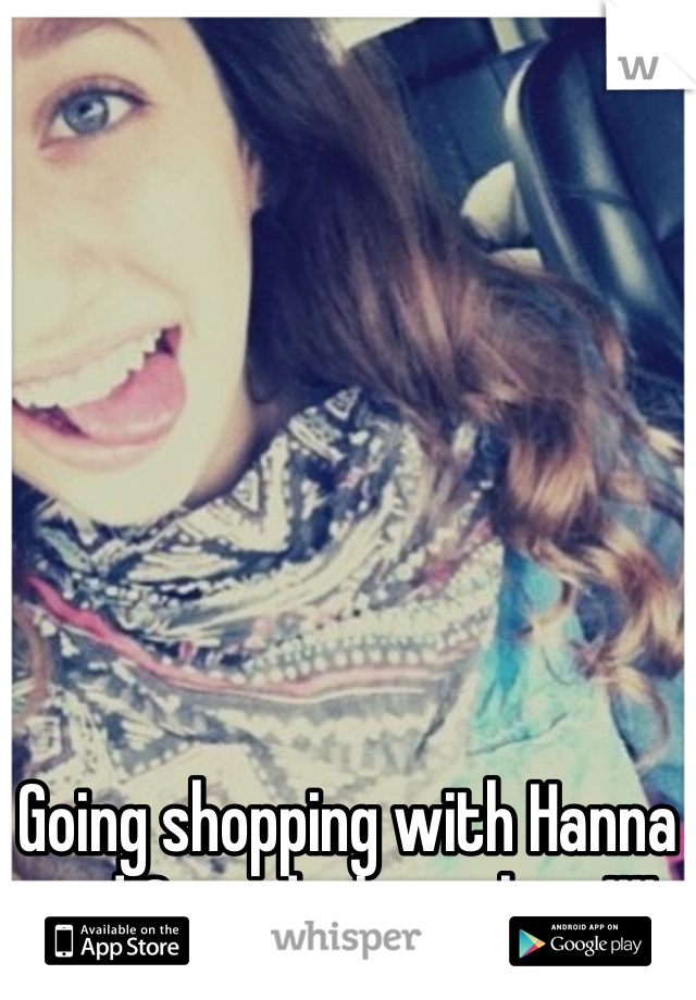 Going shopping with Hanna and Cassidy, love them!!!!