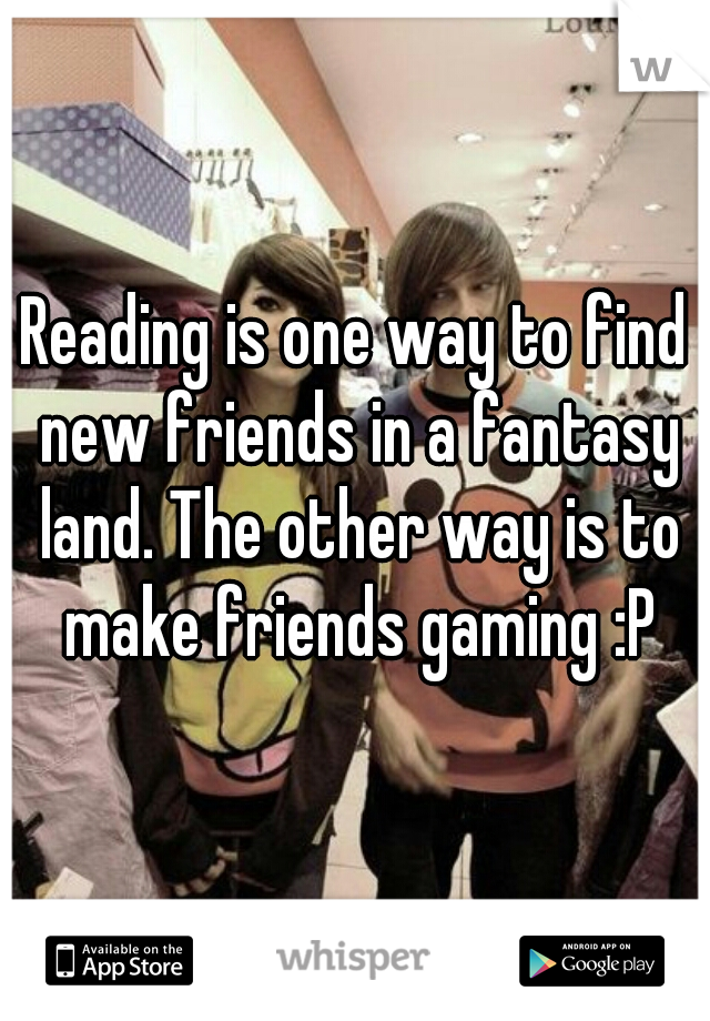 Reading is one way to find new friends in a fantasy land. The other way is to make friends gaming :P