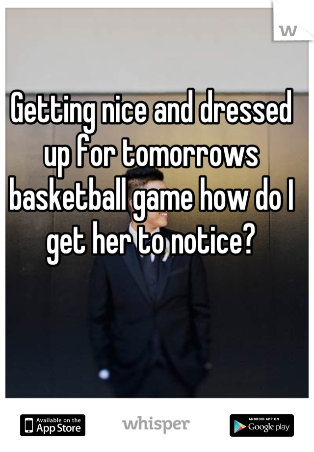 Getting nice and dressed up for tomorrows basketball game how do I get her to notice?