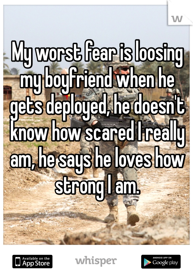 My worst fear is loosing my boyfriend when he gets deployed, he doesn't know how scared I really am, he says he loves how strong I am.