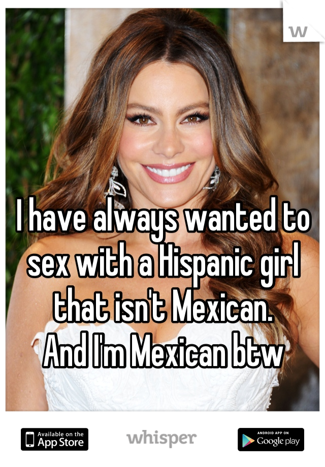 I have always wanted to sex with a Hispanic girl that isn't Mexican. And I'm Mexican btw