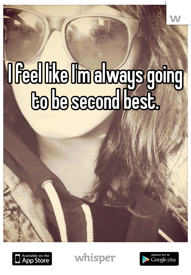 I feel like I'm always going to be second best.
