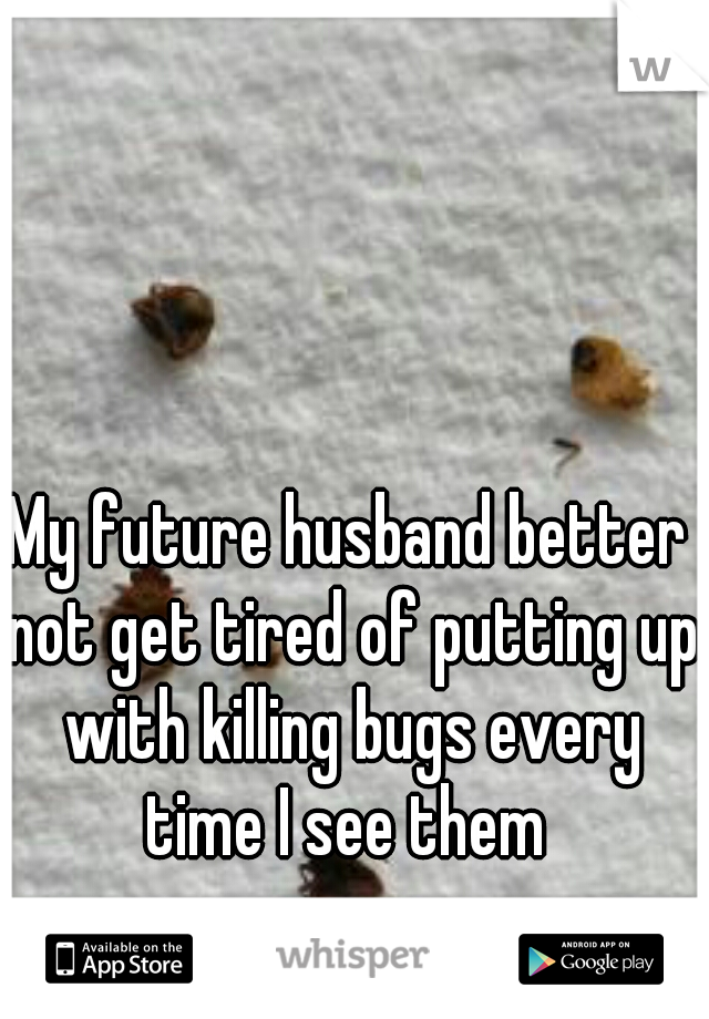 My future husband better not get tired of putting up with killing bugs every time I see them