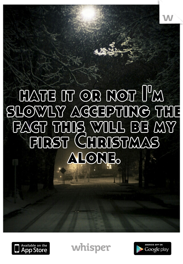 hate it or not I'm slowly accepting the fact this will be my first Christmas alone.