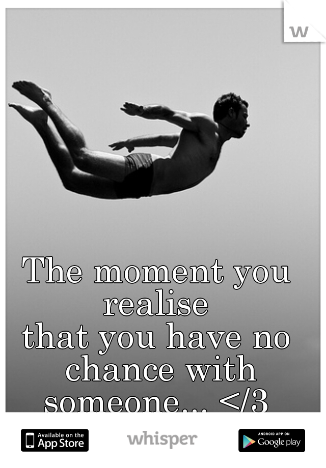 The moment you realise  that you have no chance with someone... </3