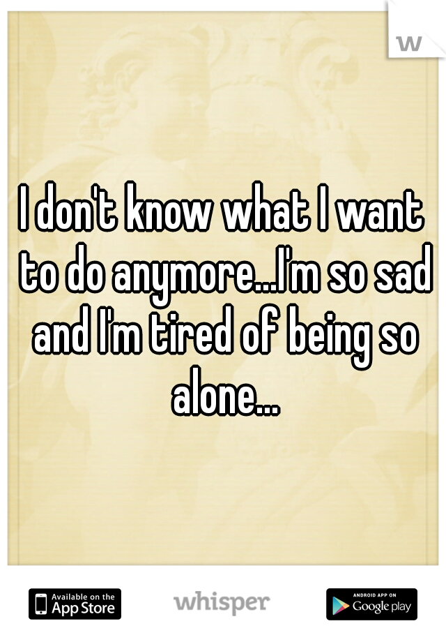 I don't know what I want to do anymore...I'm so sad and I'm tired of being so alone...