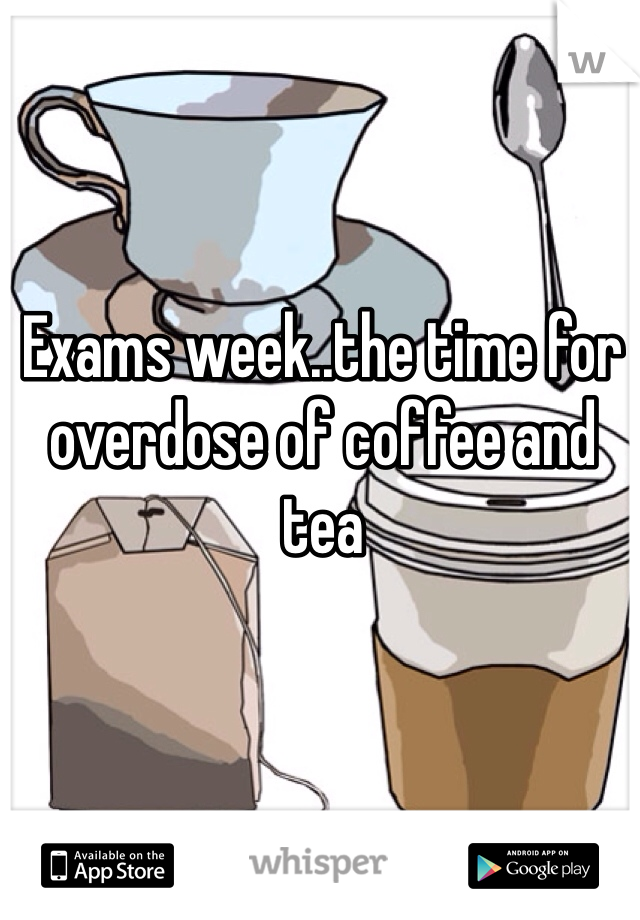 Exams week..the time for overdose of coffee and tea
