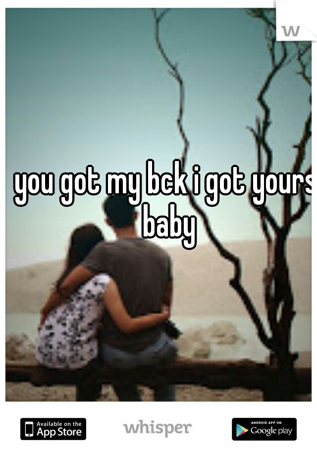 you got my bck i got yours baby