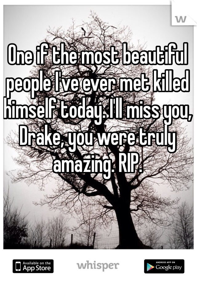 One if the most beautiful people I've ever met killed himself today. I'll miss you, Drake, you were truly amazing. RIP.