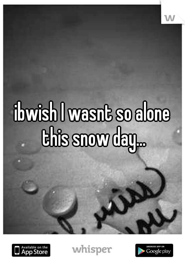 ibwish I wasnt so alone this snow day...