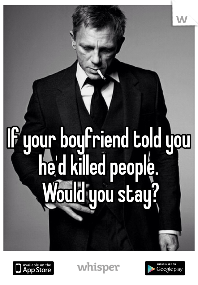 If your boyfriend told you he'd killed people.  Would you stay?