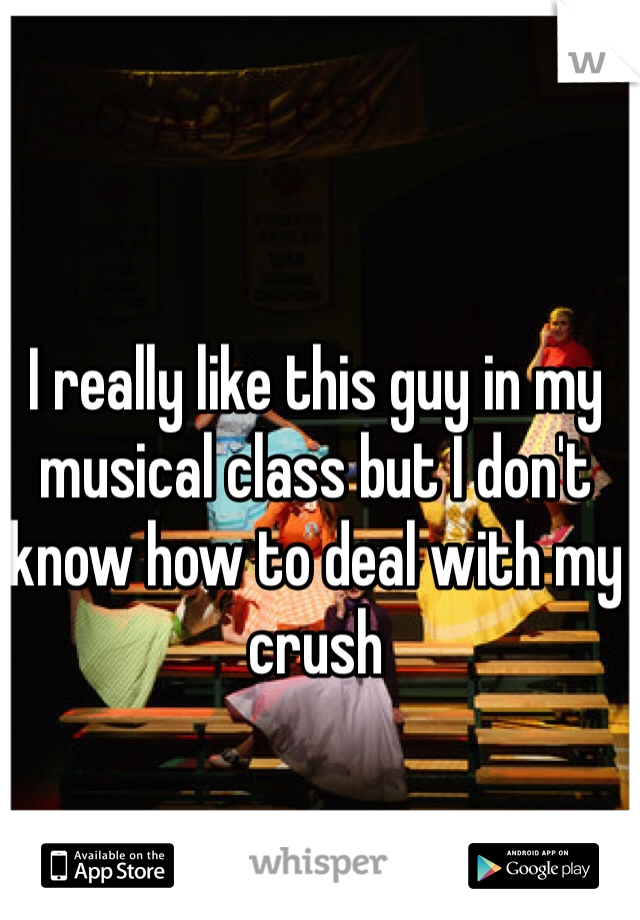 I really like this guy in my musical class but I don't know how to deal with my crush