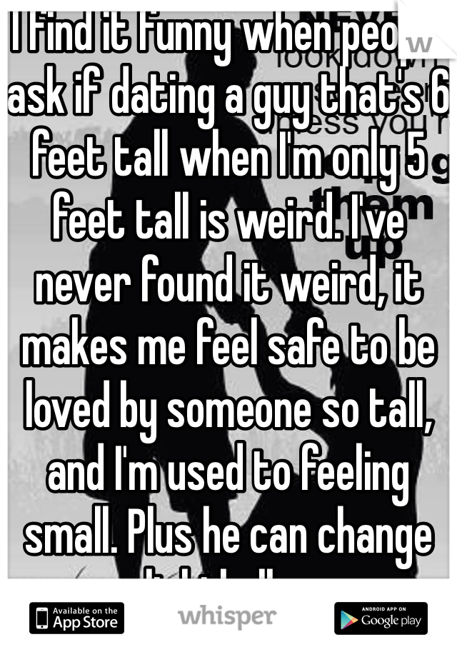 I find it funny when people ask if dating a guy that's 6 feet tall when I'm only 5 feet tall is weird. I've never found it weird, it makes me feel safe to be loved by someone so tall, and I'm used to feeling small. Plus he can change lightbulbs.