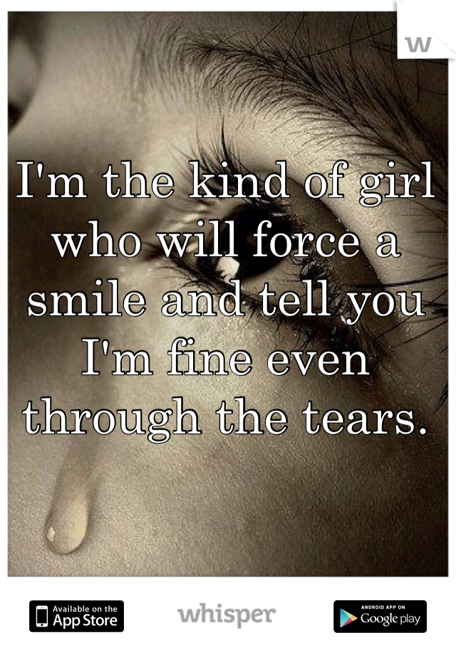 I'm the kind of girl who will force a smile and tell you I'm fine even through the tears.
