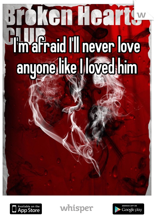 I'm afraid I'll never love anyone like I loved him