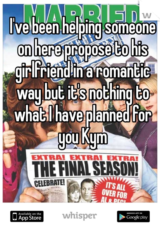 I've been helping someone on here propose to his girlfriend in a romantic way but it's nothing to what I have planned for you Kym