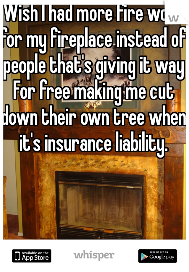 Wish I had more fire wood for my fireplace instead of people that's giving it way For free making me cut down their own tree when it's insurance liability.