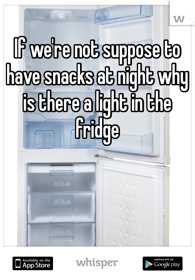 If we're not suppose to have snacks at night why is there a light in the fridge
