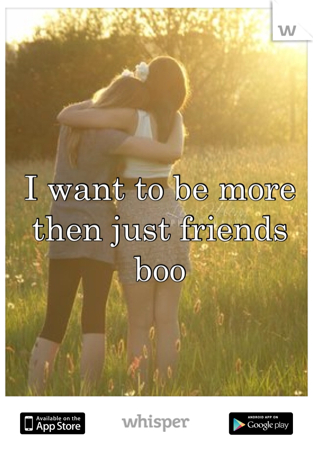 I want to be more then just friends boo