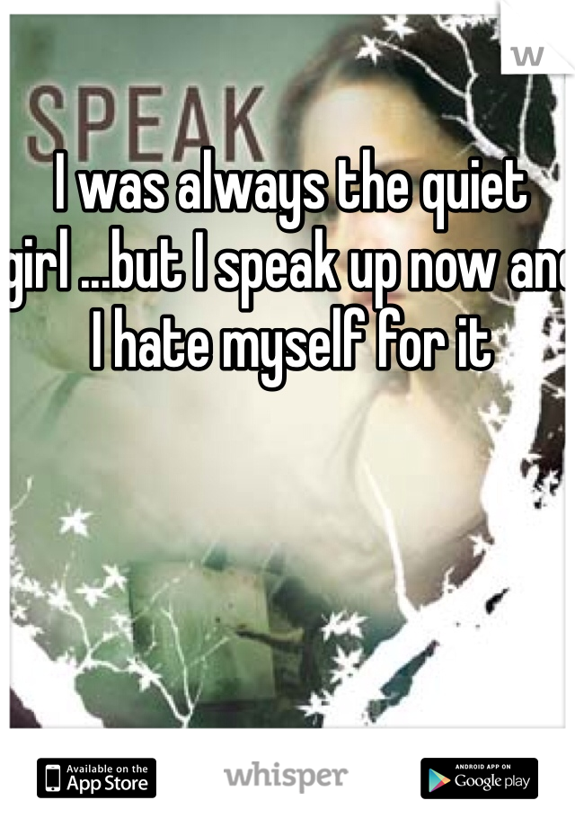 I was always the quiet girl ...but I speak up now and I hate myself for it