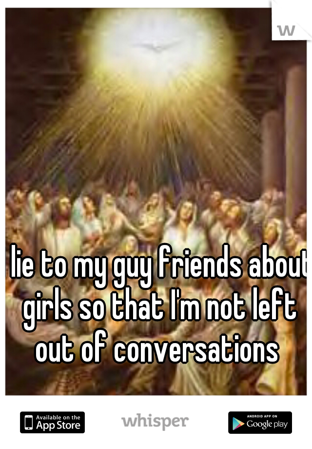 I lie to my guy friends about girls so that I'm not left out of conversations