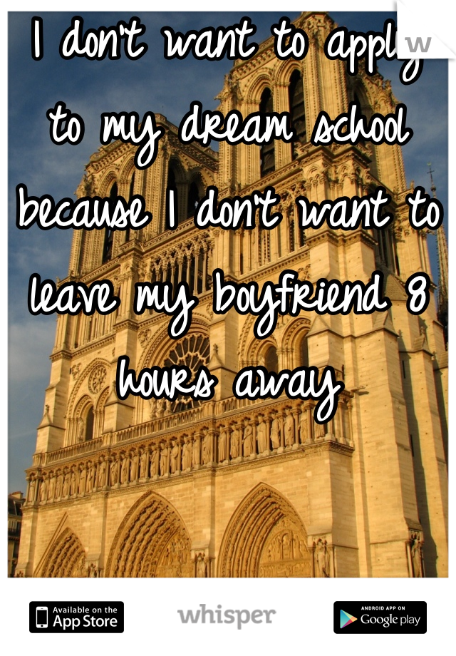 I don't want to apply to my dream school because I don't want to leave my boyfriend 8 hours away