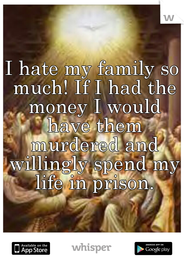 I hate my family so much! If I had the money I would have them murdered and willingly spend my life in prison.