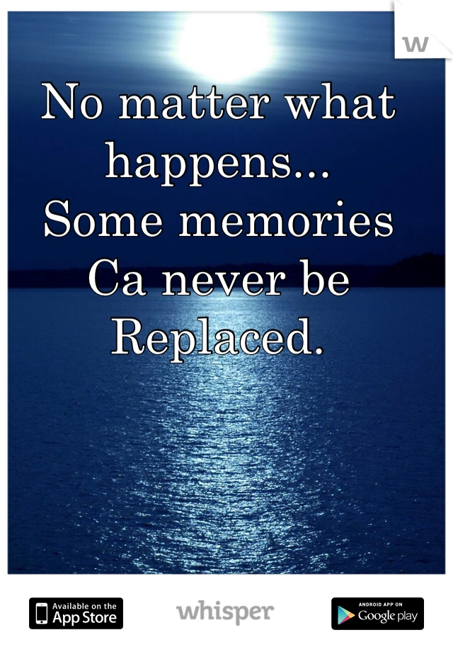 No matter what happens... Some memories Ca never be  Replaced.