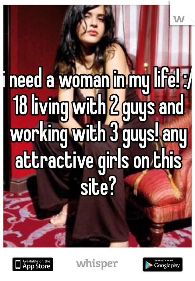 i need a woman in my life! :/ 18 living with 2 guys and working with 3 guys! any attractive girls on this site?