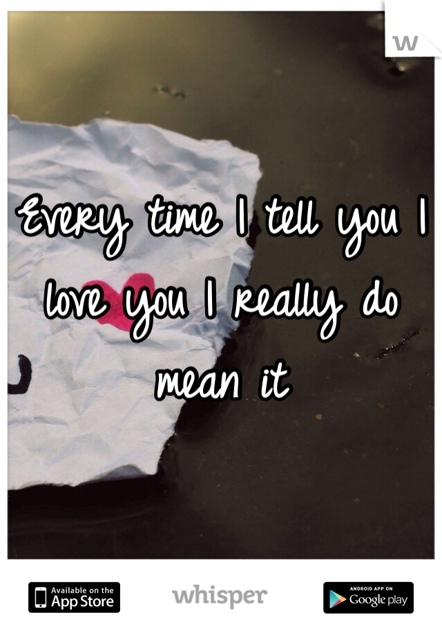 Every time I tell you I love you I really do mean it