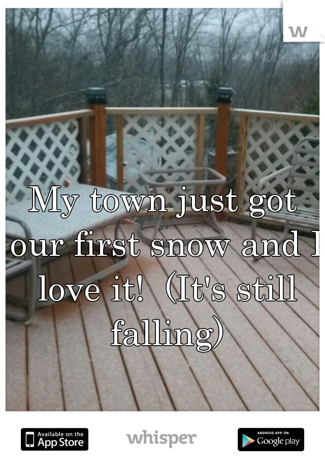 My town just got our first snow and I love it!  (It's still falling)