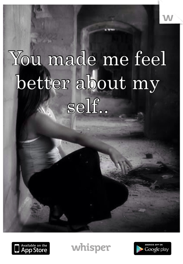 You made me feel better about my self..