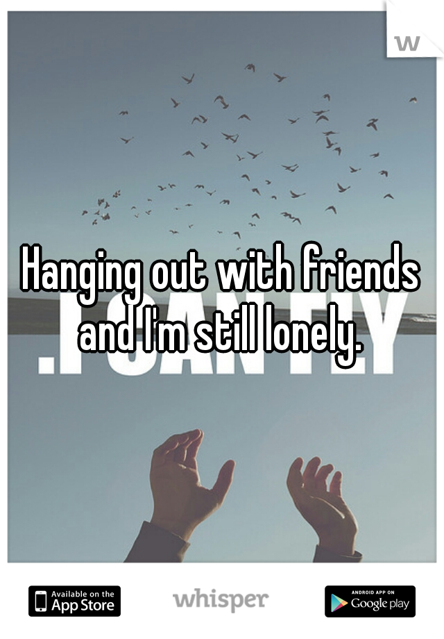 Hanging out with friends and I'm still lonely.