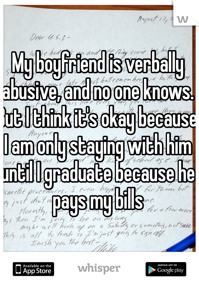 My boyfriend is verbally abusive, and no one knows. But I think it's okay because I am only staying with him until I graduate because he pays my bills
