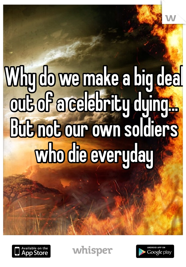 Why do we make a big deal out of a celebrity dying... But not our own soldiers who die everyday