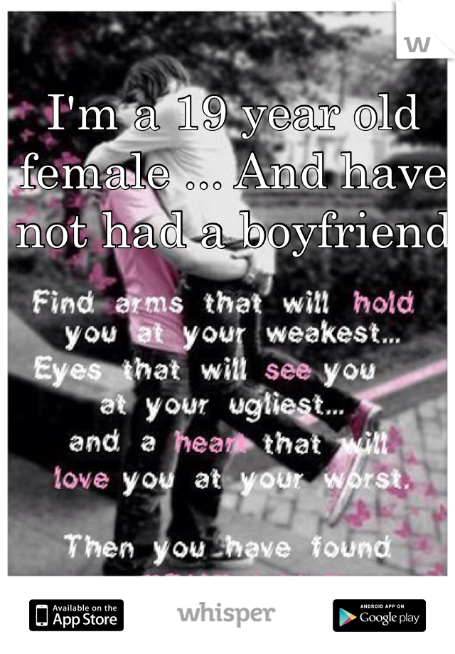 I'm a 19 year old female ... And have not had a boyfriend