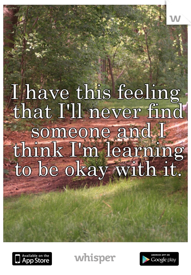 I have this feeling that I'll never find someone and I think I'm learning to be okay with it.