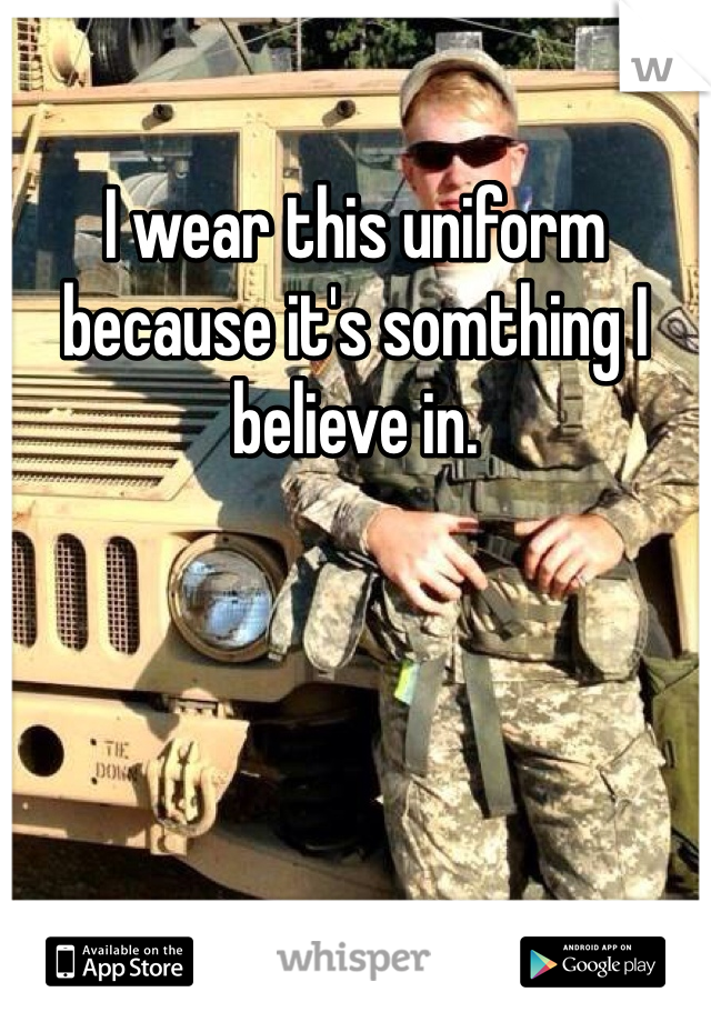 I wear this uniform because it's somthing I believe in.
