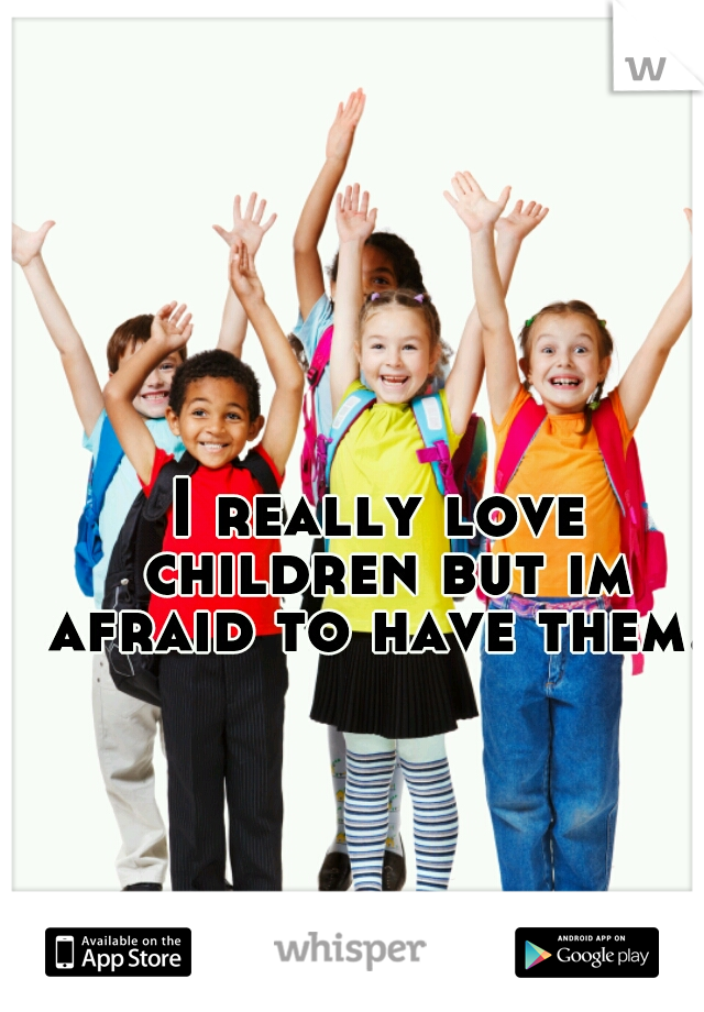 I really love children but im afraid to have them...