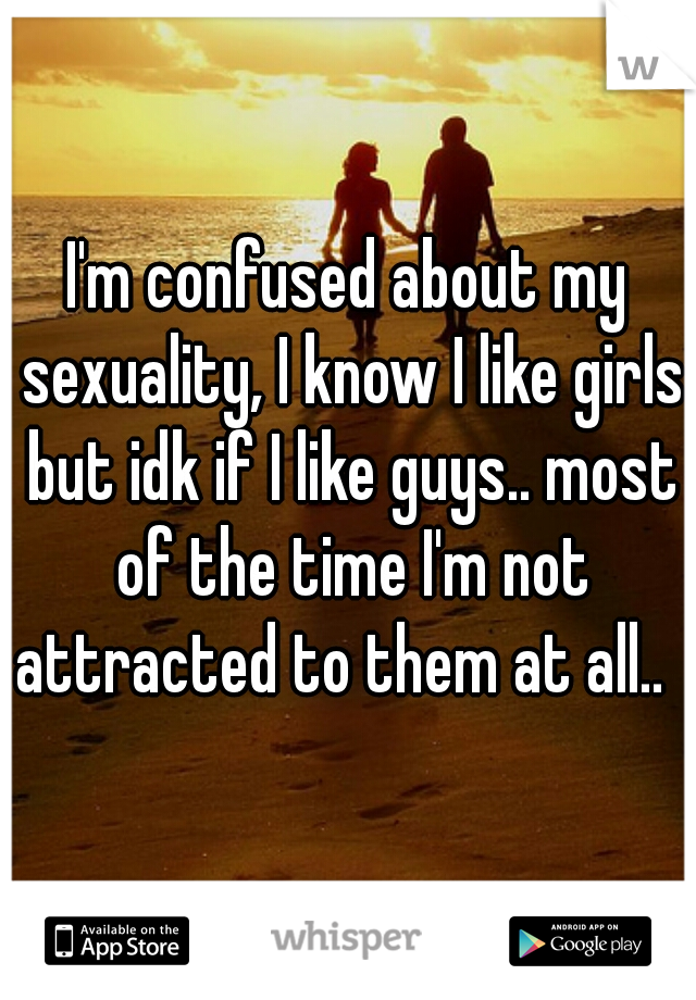 I'm confused about my sexuality, I know I like girls but idk if I like guys.. most of the time I'm not attracted to them at all..