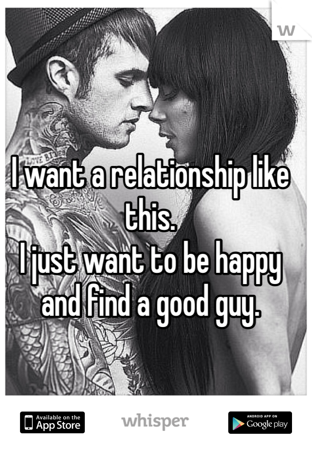 I want a relationship like this. I just want to be happy and find a good guy.