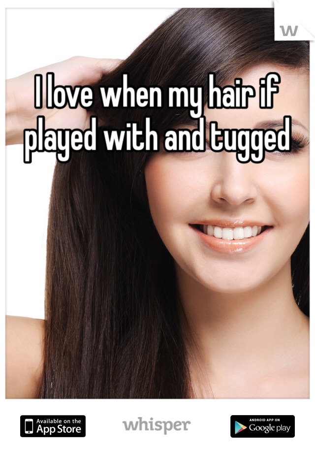 I love when my hair if played with and tugged