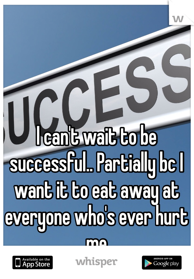 I can't wait to be successful.. Partially bc I want it to eat away at everyone who's ever hurt me