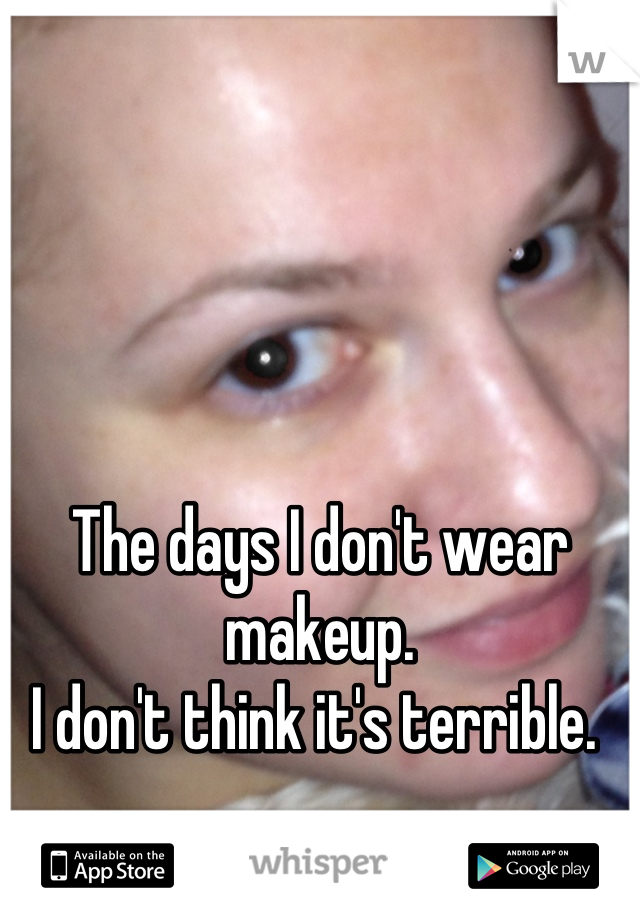 The days I don't wear makeup. I don't think it's terrible.
