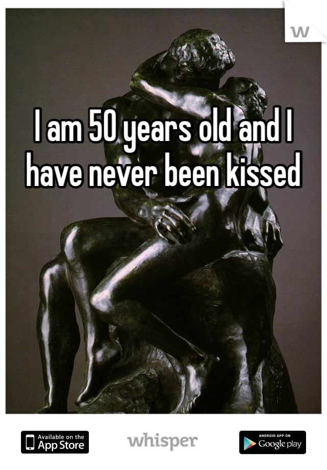 I am 50 years old and I have never been kissed